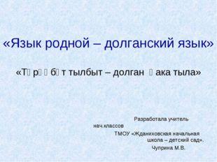 «Язык родной – долганский язык» «Төрөөбүт тылбыт – долган һака тыла» Разработ