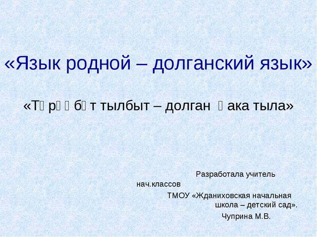 «Язык родной – долганский язык» «Төрөөбүт тылбыт – долган һака тыла» Разработ...