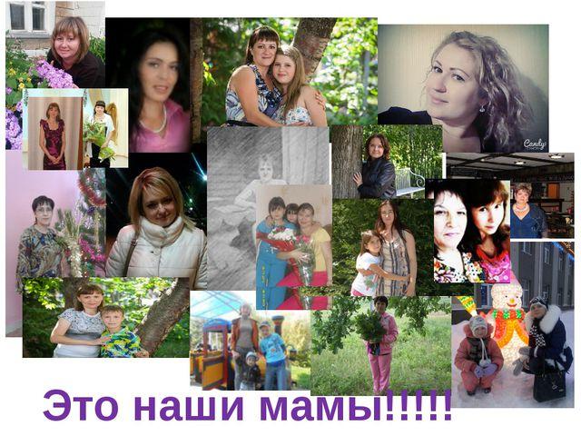 Это наши мамы!!!!!