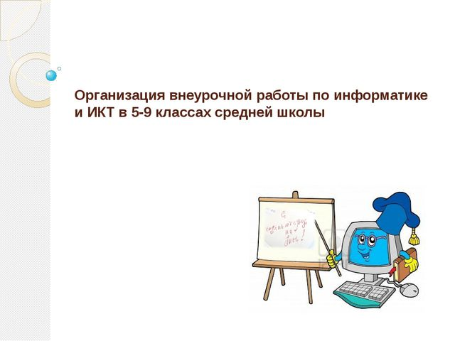 Организация внеурочной работы по информатике и ИКТ в 5-9 классах средней школы