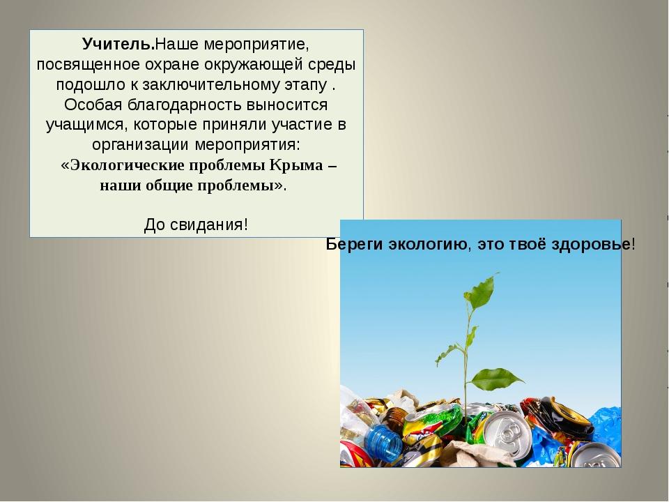 Учитель.Наше мероприятие, посвященное охране окружающей среды подошло к заклю...