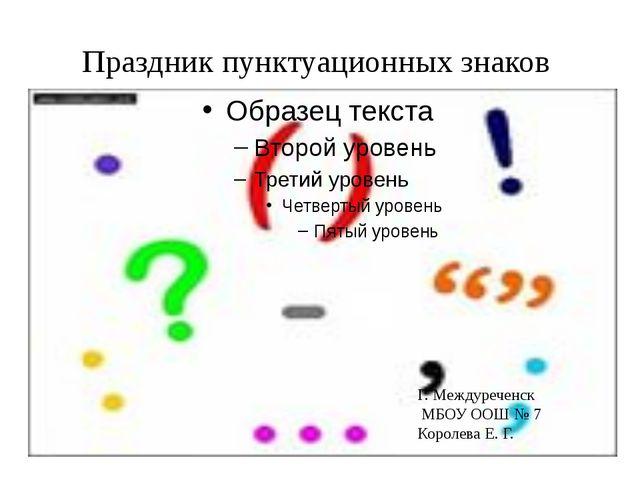 Праздник пунктуационных знаков Г. Междуреченск МБОУ ООШ № 7 Королева Е. Г.