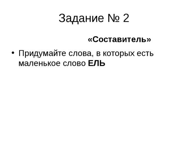Задание № 2 «Составитель» Придумайте слова, в которых есть маленькое словоЕЛЬ