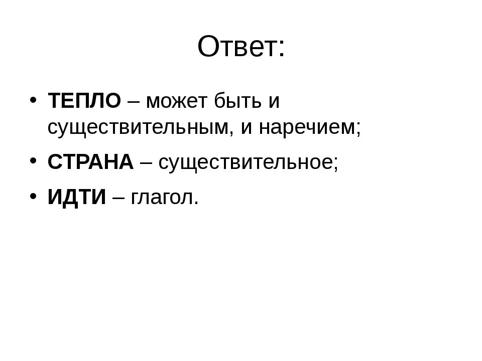 Ответ: ТЕПЛО– может быть и существительным, и наречием; СТРАНА– существител...
