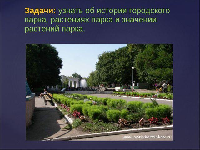 Задачи: узнать об истории городского парка, растениях парка и значении расте...