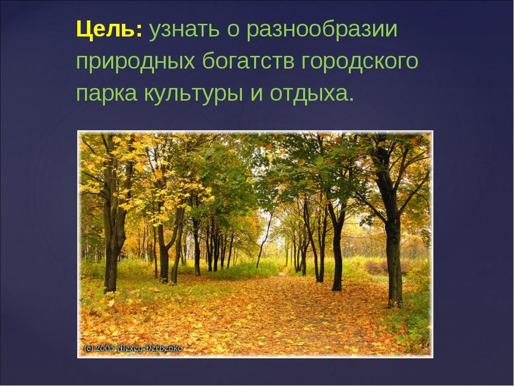 Цель: узнать о разнообразии природных богатств городского парка культуры и от...