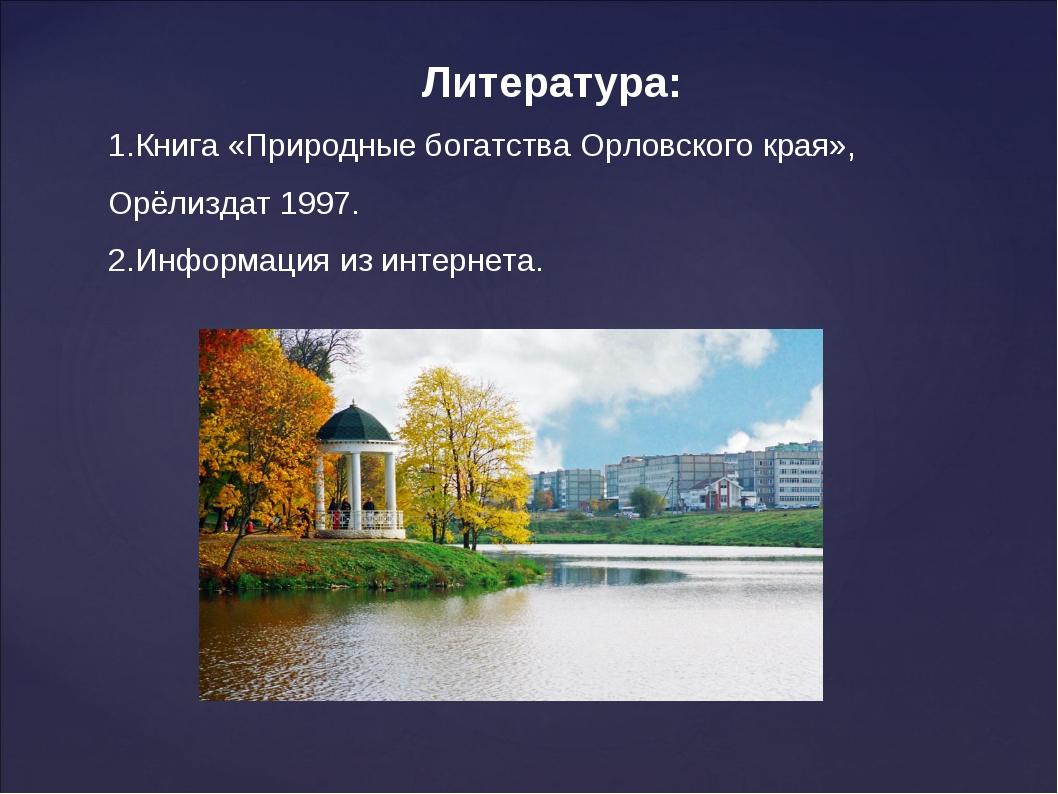 Литература: 1.Книга «Природные богатства Орловского края», Орёлиздат 1997. 2....