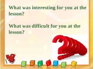 What was interesting for you at the lesson? What was difficult for you at the