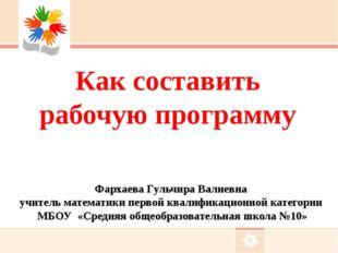 Как составить рабочую программу Фархаева Гульчира Валиевна учитель математики