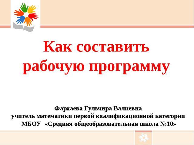 Как составить рабочую программу Фархаева Гульчира Валиевна учитель математики...