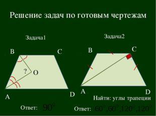 Решение задач по готовым чертежам В С Задача1 Ответ: А D Найти: углы трапеции