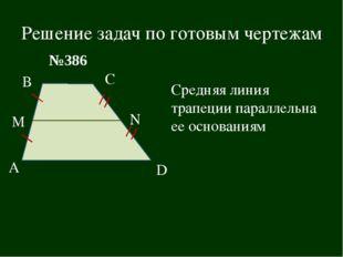 Решение задач по готовым чертежам В А С D M N №386 Средняя линия трапеции пар