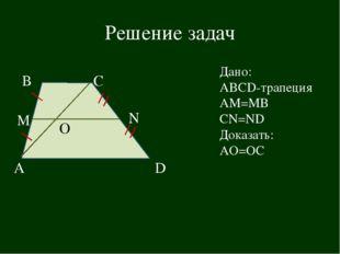 Решение задач В D N А С Дано: АВСD-трапеция АМ=МВ CN=ND Доказать: АО=ОС М О
