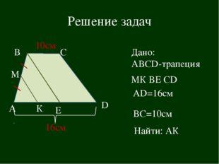 Решение задач Е А С В Дано: АВCD-трапеция М К МК ВЕ СD D AD=16см ВС=10см Найт