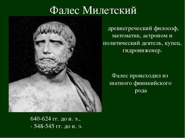 Фалес Милетский 640-624 гг. до н. э., - 548-545 гг. до н. э. древнегречески...