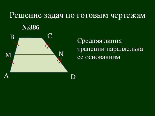 Решение задач по готовым чертежам В А С D M N №386 Средняя линия трапеции пар...