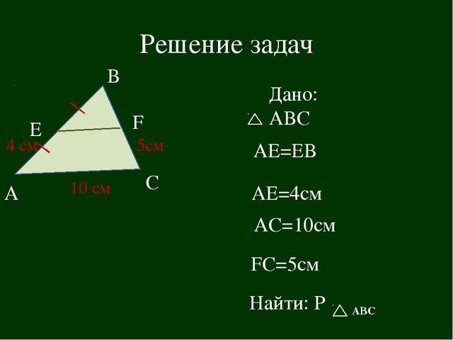 Решение задач А В С Е F 5см 10 см 4 см Дано: АВС АЕ=ЕВ АЕ=4см FС=5см AС=10см...