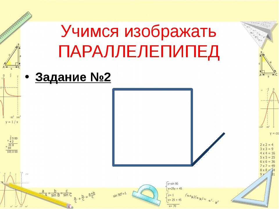 Учимся изображать ПАРАЛЛЕЛЕПИПЕД Задание №2