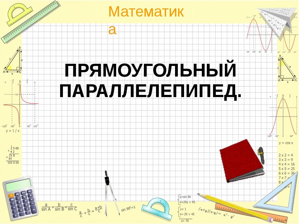 ПРЯМОУГОЛЬНЫЙ ПАРАЛЛЕЛЕПИПЕД. Математика