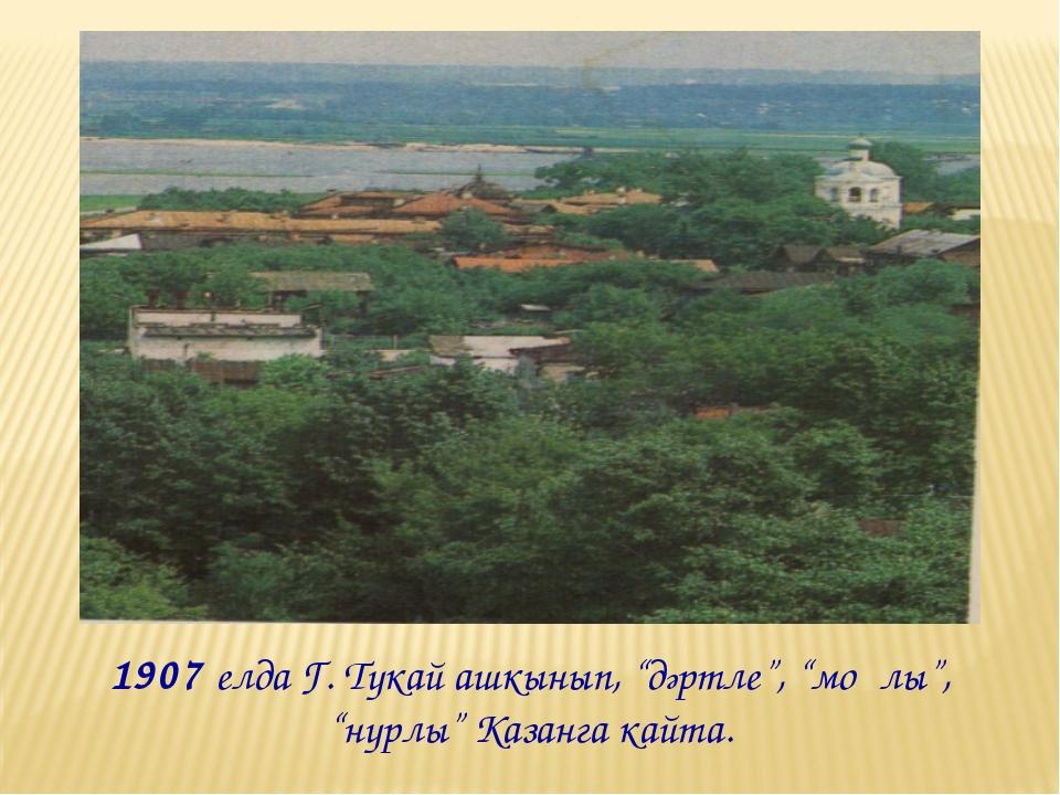 """1907 елда Г. Тукай ашкынып, """"дәртле"""", """"моңлы"""", """"нурлы"""" Казанга кайта."""