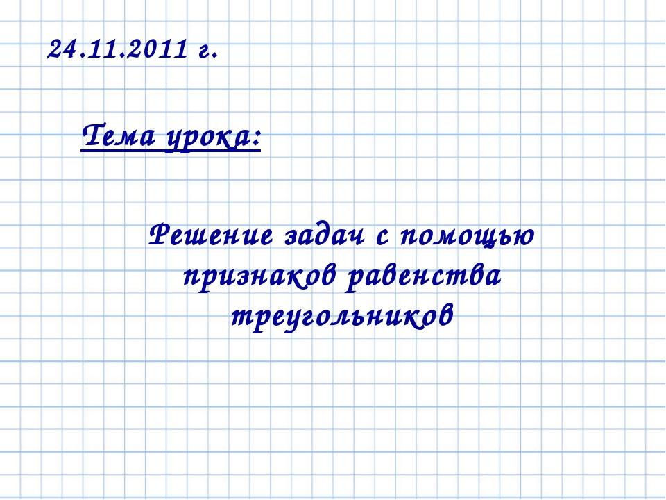 Тема урока: Решение задач с помощью признаков равенства треугольников 24.11.2...