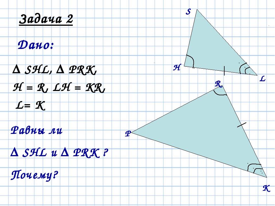 Задача 2 Дано: Δ SHL, Δ PRK, ےH = ےR, LH = KR, ےL= ےK Равны ли Δ SHL и Δ PRK...