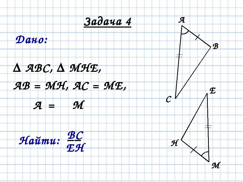 Задача 4 Δ АВС, Δ МНЕ, АВ = МН, АС = МЕ, Дано: