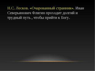 Н.С. Лесков. «Очарованный странник». Иван Северьянович Флягин проходит долгий