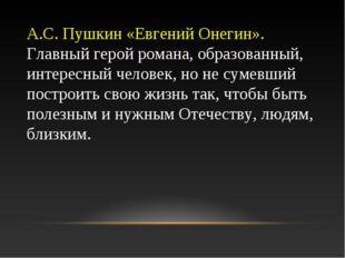 А.С. Пушкин «Евгений Онегин». Главный герой романа, образованный, интересный