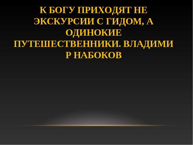 К БОГУ ПРИХОДЯТ НЕ ЭКСКУРСИИ С ГИДОМ, А ОДИНОКИЕ ПУТЕШЕСТВЕННИКИ.ВЛАДИМИР НА...