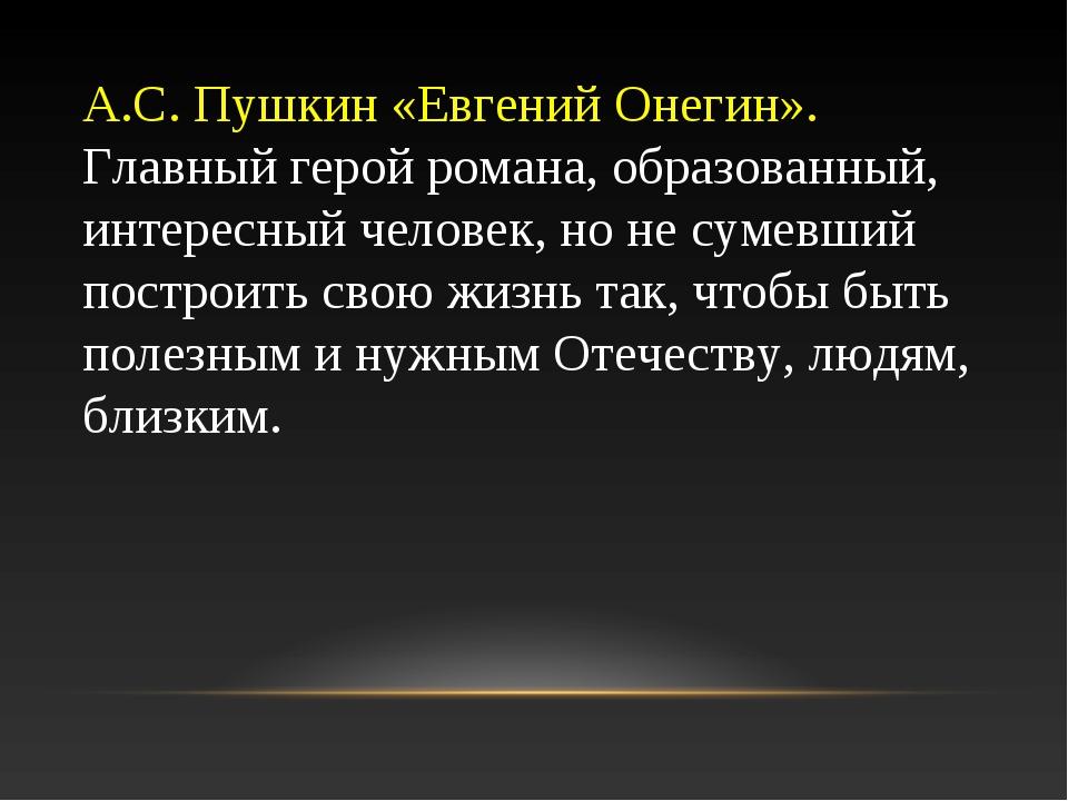 А.С. Пушкин «Евгений Онегин». Главный герой романа, образованный, интересный...