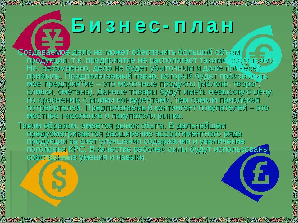 Б и з н е с - п л а н Создаваемое дело не может обеспечить большой объем прод...