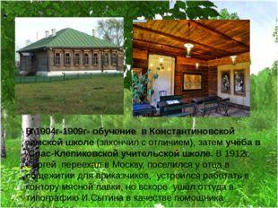 В 1904г-1909г- обучение в Константиновской земской школе (закончил с отличием