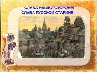 СЛАВА НАШЕЙ СТОРОНЕ! СЛАВА РУССКОЙ СТАРИНЕ!
