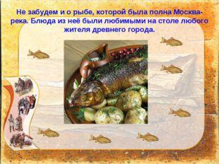 Не забудем и о рыбе, которой была полна Москва-река. Блюда из неё были любимы