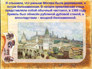 Я слышала, что раньше Москва была деревянная, а потом белокаменная. В начале