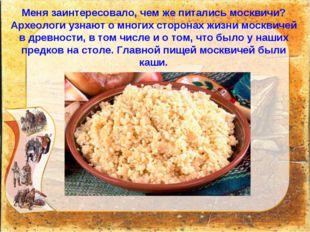 Меня заинтересовало, чем же питались москвичи? Археологи узнают о многих стор