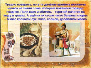 Трудно поверить, но в те далёкие времена москвичи ничего не знали о чае, кото