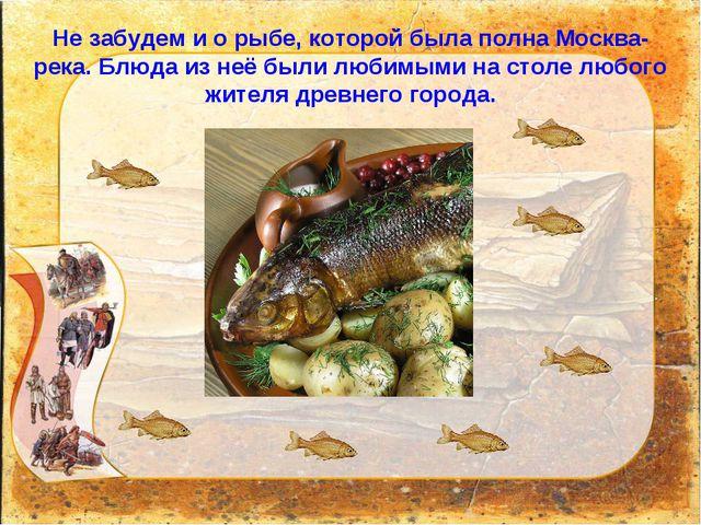 Не забудем и о рыбе, которой была полна Москва-река. Блюда из неё были любимы...