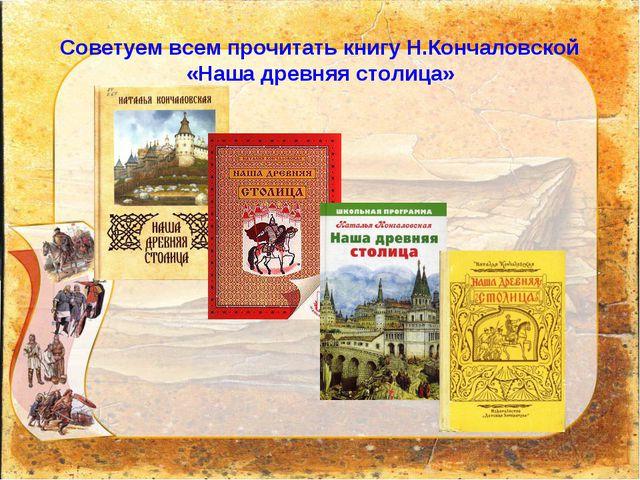 Советуем всем прочитать книгу Н.Кончаловской «Наша древняя столица»
