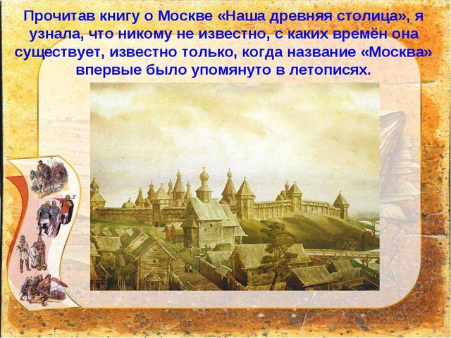 Прочитав книгу о Москве «Наша древняя столица», я узнала, что никому не извес...