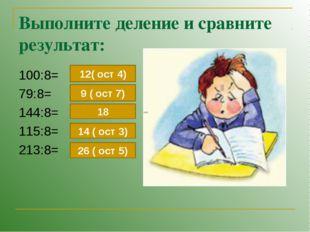 Выполните деление и сравните результат: 100:8= 79:8= 144:8= 115:8= 213:8= 12(