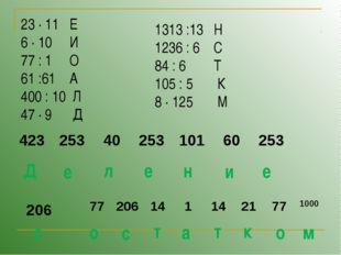 23 ∙ 11 Е 6 ∙ 10 И 77 : 1 О 61 :61 А 400 : 10 Л 47 ∙ 9 Д 1313 :13 Н 1236 : 6
