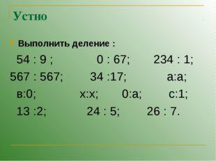 Устно Выполнить деление : 54 : 9 ; 0 : 67; 234 : 1; 567 : 567; 34 :17; а:а; в