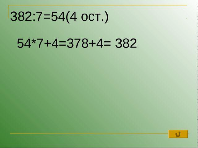 382:7=54(4 ост.) 54*7+4=378+4= 382