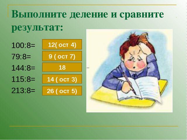 Выполните деление и сравните результат: 100:8= 79:8= 144:8= 115:8= 213:8= 12(...