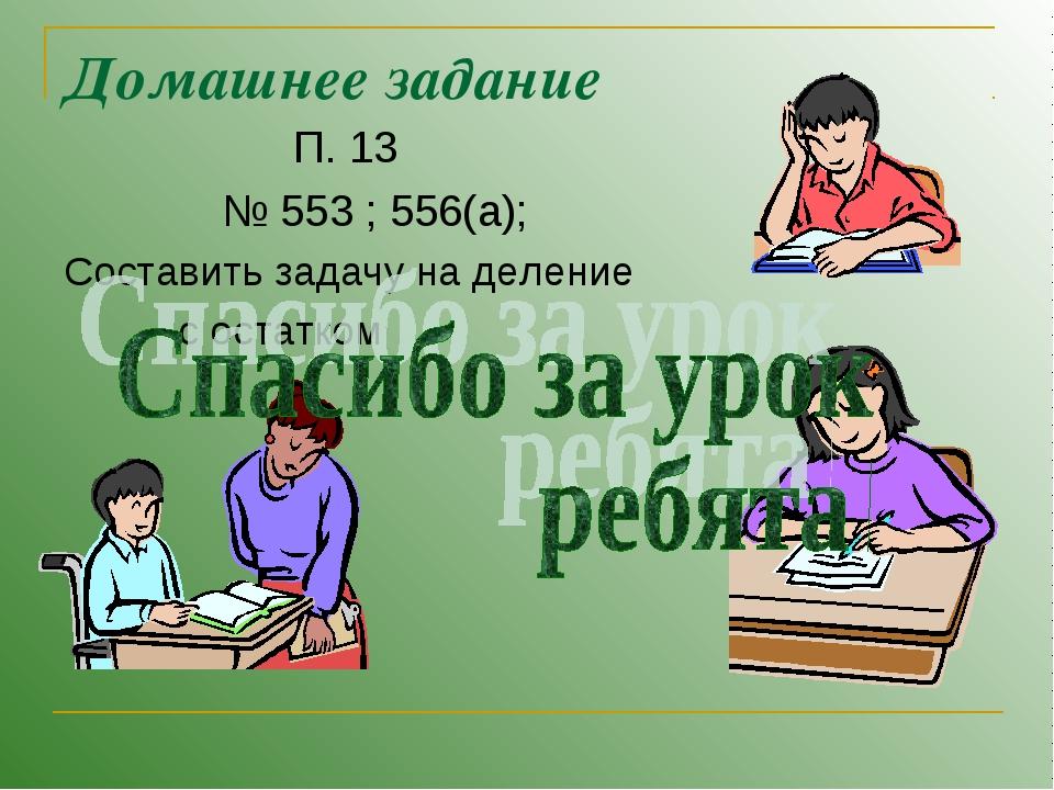 Домашнее задание П. 13 № 553 ; 556(а); Составить задачу на деление с остатком