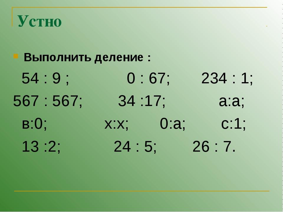 Устно Выполнить деление : 54 : 9 ; 0 : 67; 234 : 1; 567 : 567; 34 :17; а:а; в...