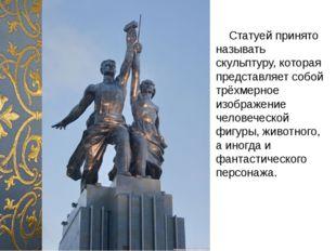 Статуей принято называть скульптуру, которая представляет собой трёхмерное и