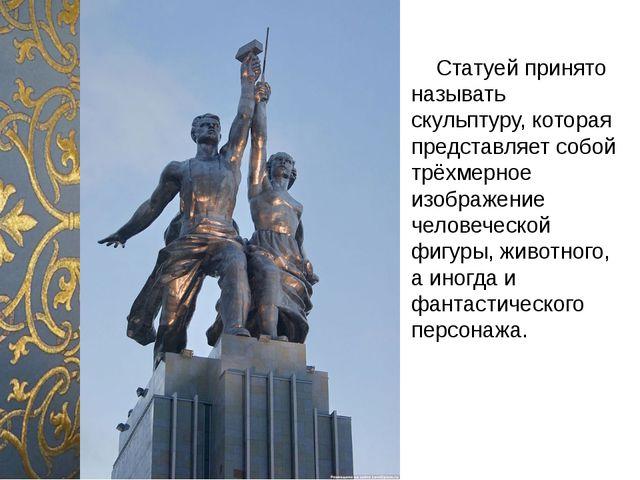 Статуей принято называть скульптуру, которая представляет собой трёхмерное и...